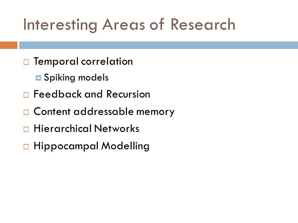 Interesting Areas of Research Temporal correlation Spiking models Feedback and Recursion Content addressable memory Hierarchical Networks Hippocampal