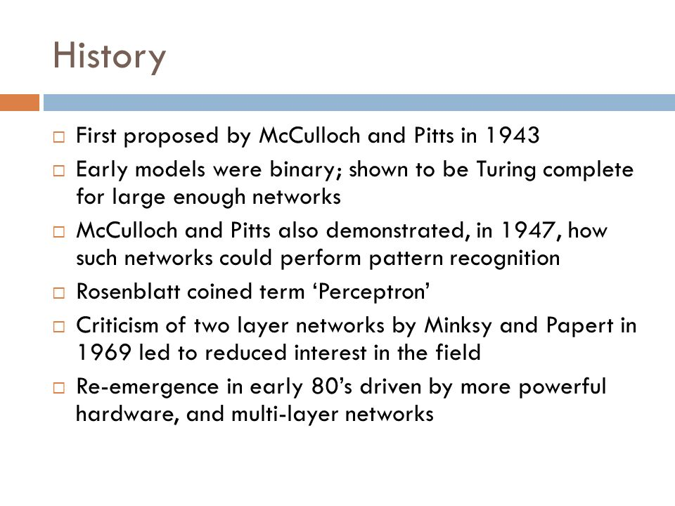 History First proposed by McCulloch and Pitts in 1943 Early models were binary; shown to be Turing complete for large enough networks McCulloch and Pi