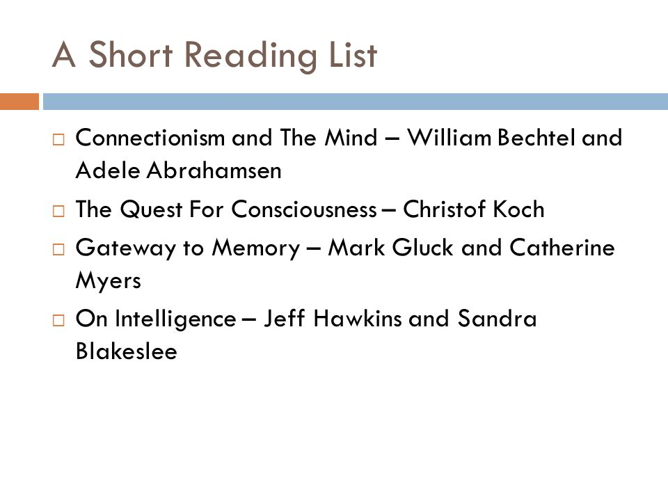 A Short Reading List Connectionism and The Mind – William Bechtel and Adele Abrahamsen The Quest For Consciousness – Christof Koch Gateway to Memory –