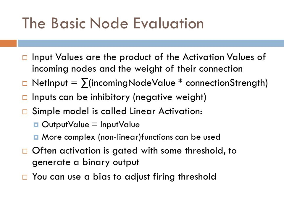 The Basic Node Evaluation Input Values are the product of the Activation Values of incoming nodes and the weight of their connection NetInput = (incom