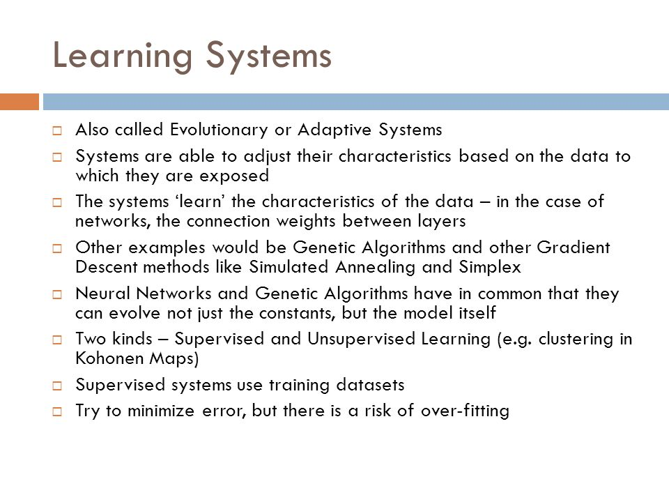 Learning Systems Also called Evolutionary or Adaptive Systems Systems are able to adjust their characteristics based on the data to which they are exp