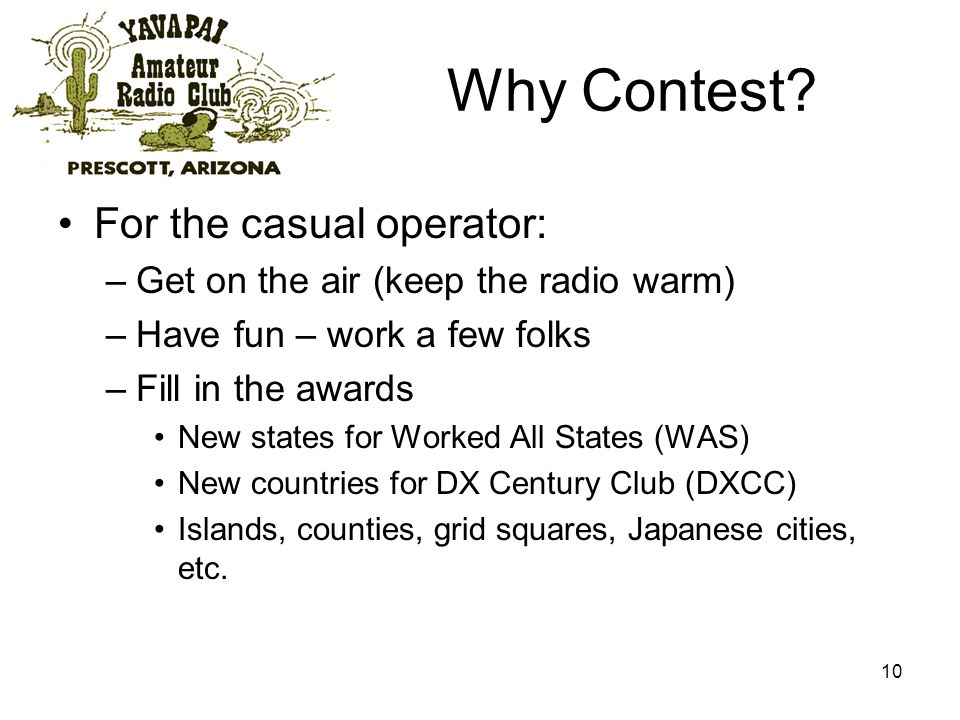 10 Why Contest? For the casual operator: –Get on the air (keep the radio warm) –Have fun – work a few folks –Fill in the awards New states for Worked