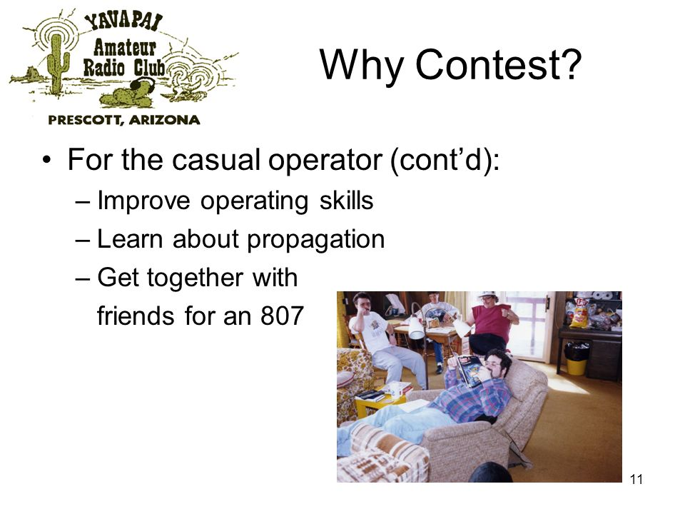 11 Why Contest? For the casual operator (contd): –Improve operating skills –Learn about propagation –Get together with friends for an 807
