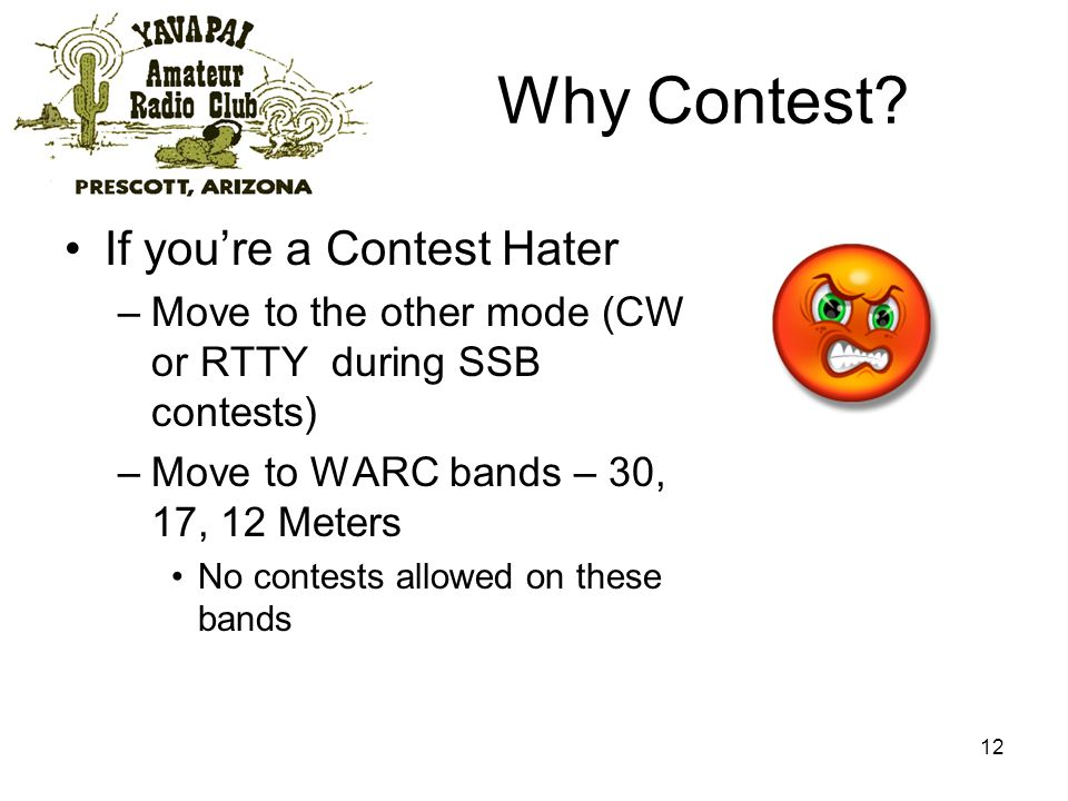 12 Why Contest? If youre a Contest Hater –Move to the other mode (CW or RTTY during SSB contests) –Move to WARC bands – 30, 17, 12 Meters No contests