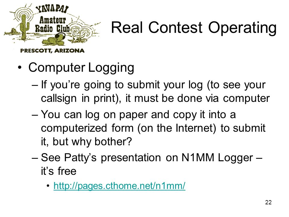 22 Real Contest Operating Computer Logging –If youre going to submit your log (to see your callsign in print), it must be done via computer –You can log on paper and copy it into a computerized form (on the Internet) to submit it, but why bother.