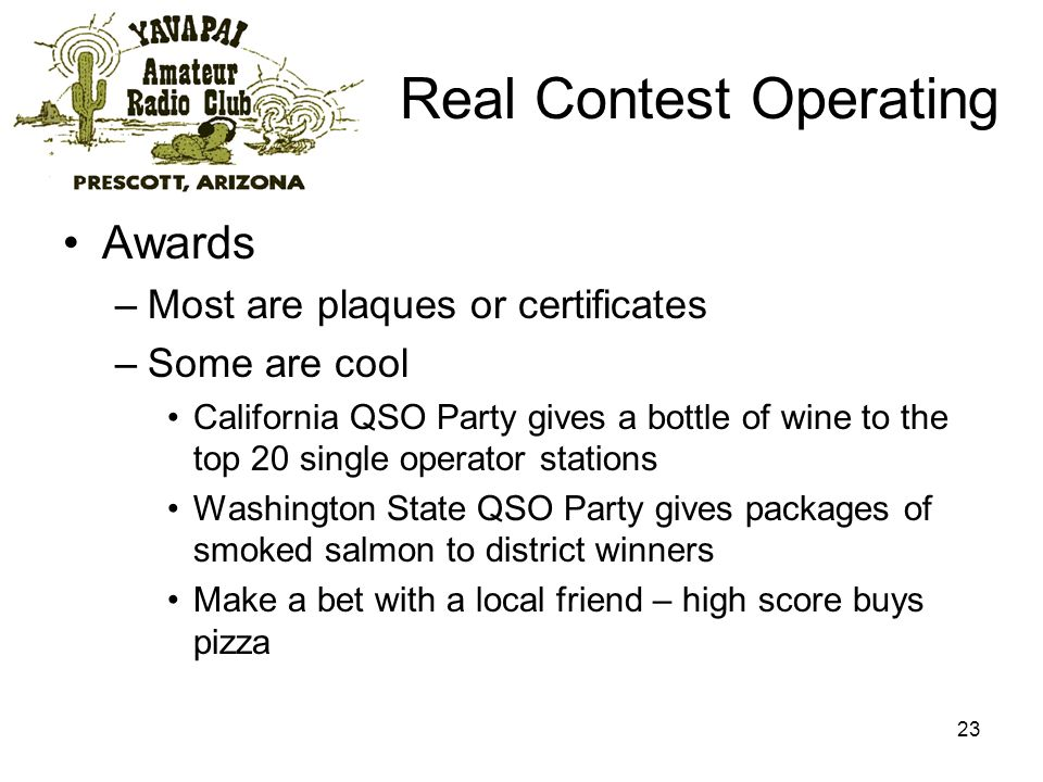 23 Real Contest Operating Awards –Most are plaques or certificates –Some are cool California QSO Party gives a bottle of wine to the top 20 single operator stations Washington State QSO Party gives packages of smoked salmon to district winners Make a bet with a local friend – high score buys pizza
