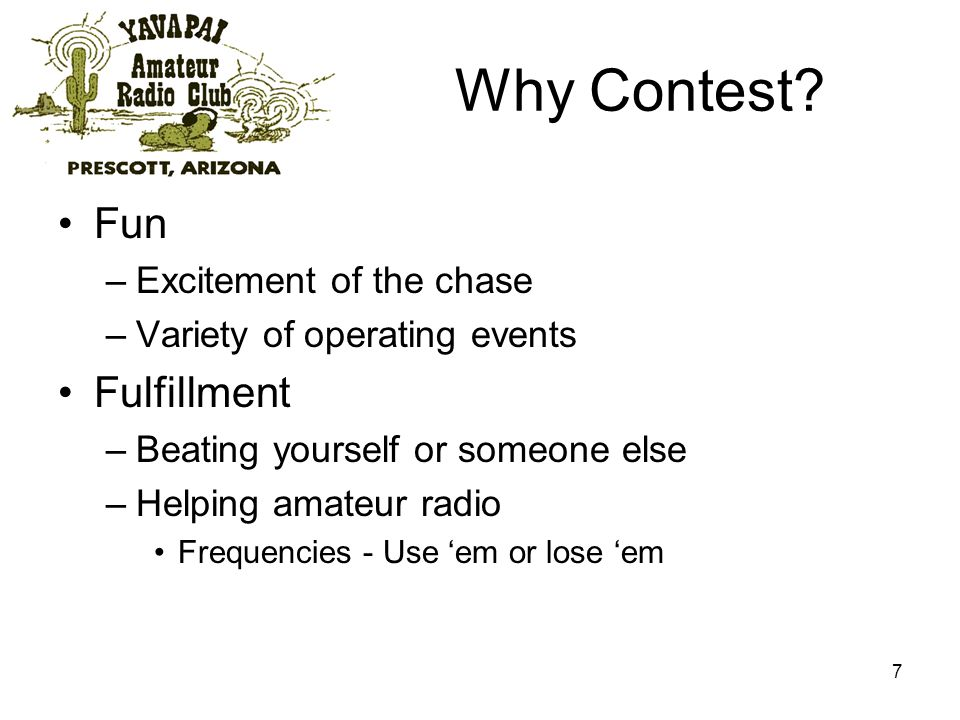 7 Why Contest? Fun –Excitement of the chase –Variety of operating events Fulfillment –Beating yourself or someone else –Helping amateur radio Frequenc
