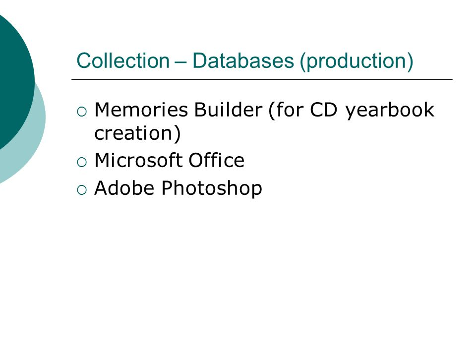Collection – Databases (production) Memories Builder (for CD yearbook creation) Microsoft Office Adobe Photoshop
