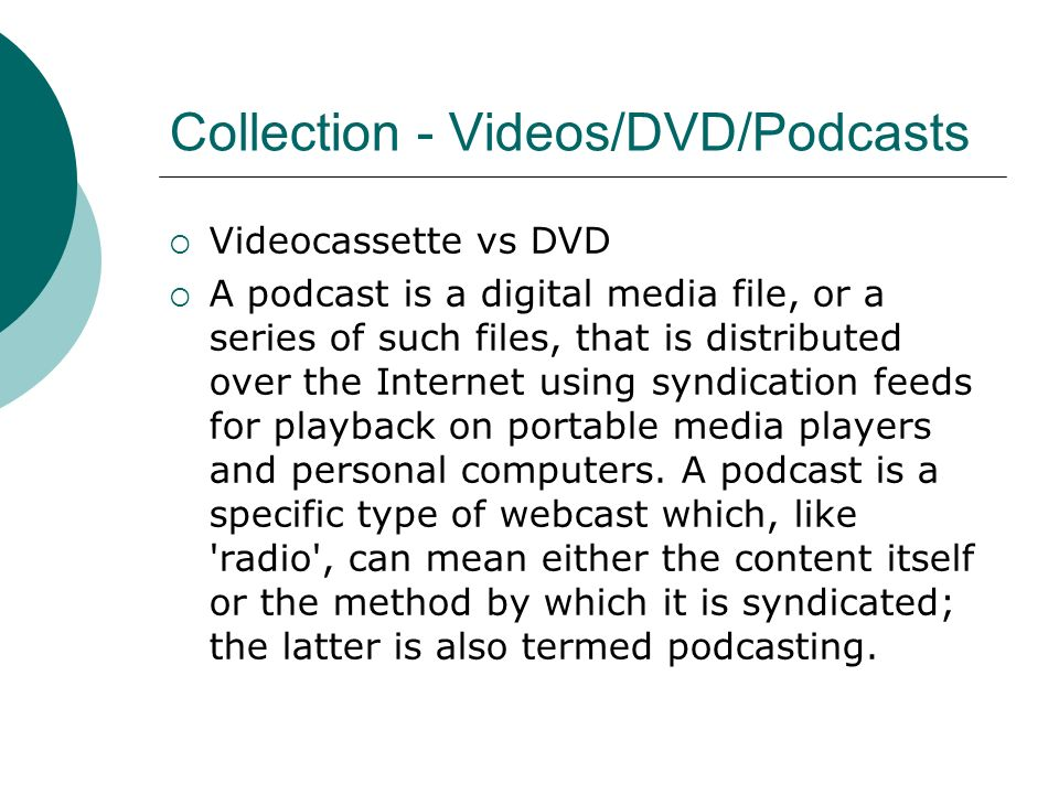 Collection - Videos/DVD/Podcasts Videocassette vs DVD A podcast is a digital media file, or a series of such files, that is distributed over the Inter