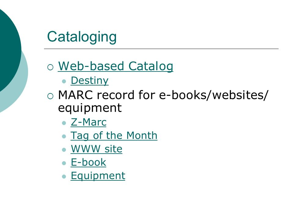 Cataloging Web-based Catalog Destiny MARC record for e-books/websites/ equipment Z-Marc Tag of the Month WWW site E-book Equipment