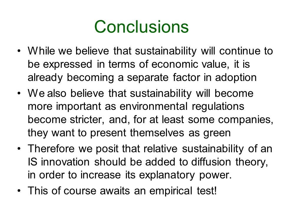 Conclusions While we believe that sustainability will continue to be expressed in terms of economic value, it is already becoming a separate factor in adoption We also believe that sustainability will become more important as environmental regulations become stricter, and, for at least some companies, they want to present themselves as green Therefore we posit that relative sustainability of an IS innovation should be added to diffusion theory, in order to increase its explanatory power.