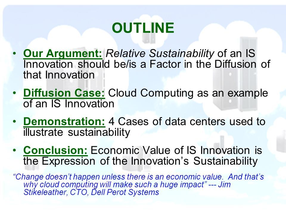 OUTLINE Our Argument: Relative Sustainability of an IS Innovation should be/is a Factor in the Diffusion of that Innovation Diffusion Case: Cloud Computing as an example of an IS Innovation Demonstration: 4 Cases of data centers used to illustrate sustainability Conclusion: Economic Value of IS Innovation is the Expression of the Innovations Sustainability Change doesnt happen unless there is an economic value.