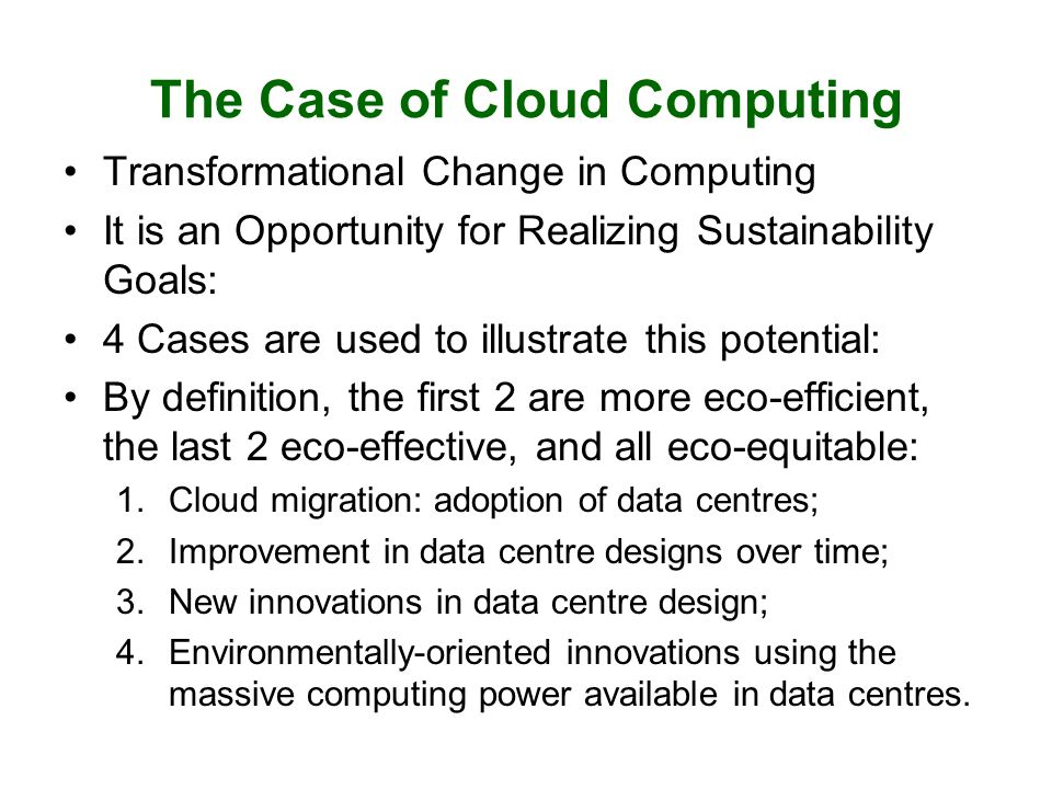 The Case of Cloud Computing Transformational Change in Computing It is an Opportunity for Realizing Sustainability Goals: 4 Cases are used to illustrate this potential: By definition, the first 2 are more eco-efficient, the last 2 eco-effective, and all eco-equitable: 1.Cloud migration: adoption of data centres; 2.Improvement in data centre designs over time; 3.New innovations in data centre design; 4.Environmentally-oriented innovations using the massive computing power available in data centres.