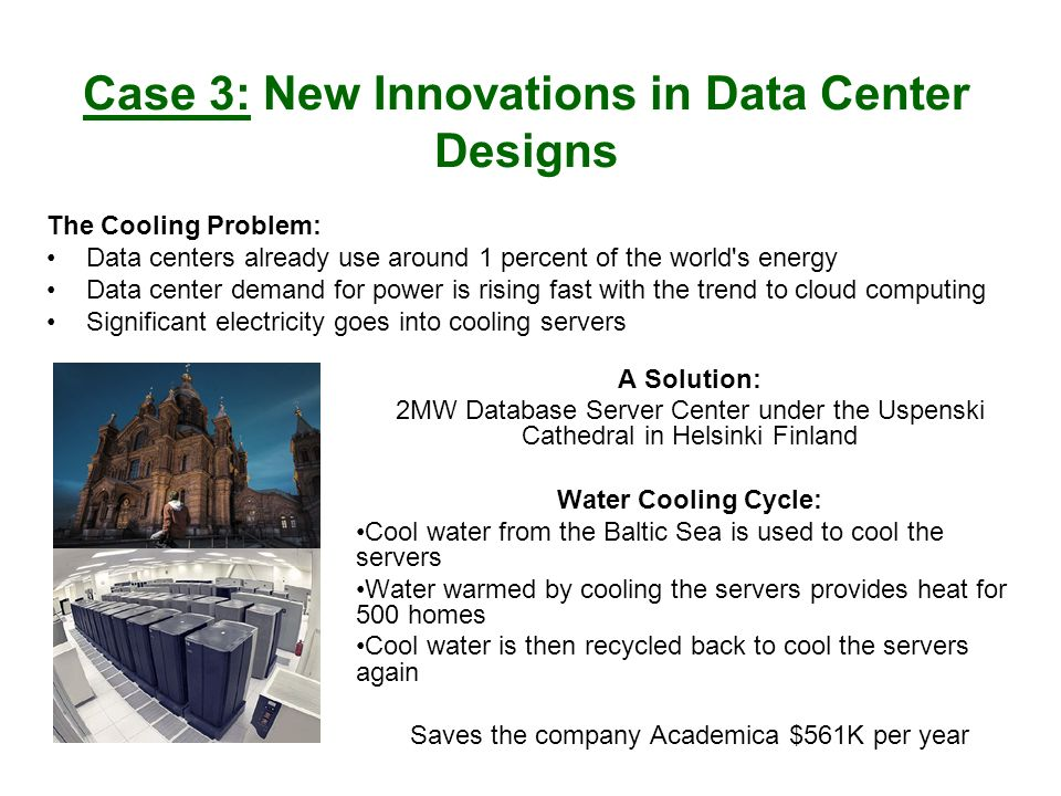 Case 3: New Innovations in Data Center Designs A Solution: 2MW Database Server Center under the Uspenski Cathedral in Helsinki Finland Water Cooling Cycle: Cool water from the Baltic Sea is used to cool the servers Water warmed by cooling the servers provides heat for 500 homes Cool water is then recycled back to cool the servers again Saves the company Academica $561K per year The Cooling Problem: Data centers already use around 1 percent of the world s energy Data center demand for power is rising fast with the trend to cloud computing Significant electricity goes into cooling servers
