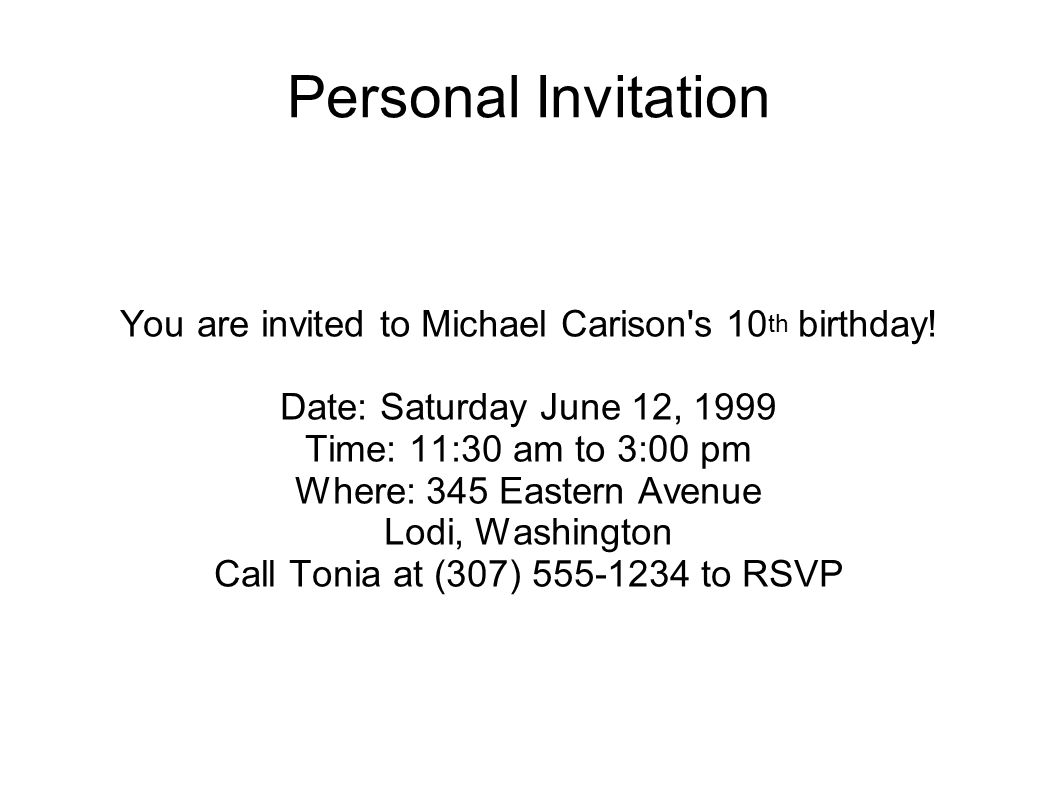 Personal Invitation You are invited to Michael Carison's 10 th birthday! Date: Saturday June 12, 1999 Time: 11:30 am to 3:00 pm Where: 345 Eastern Ave