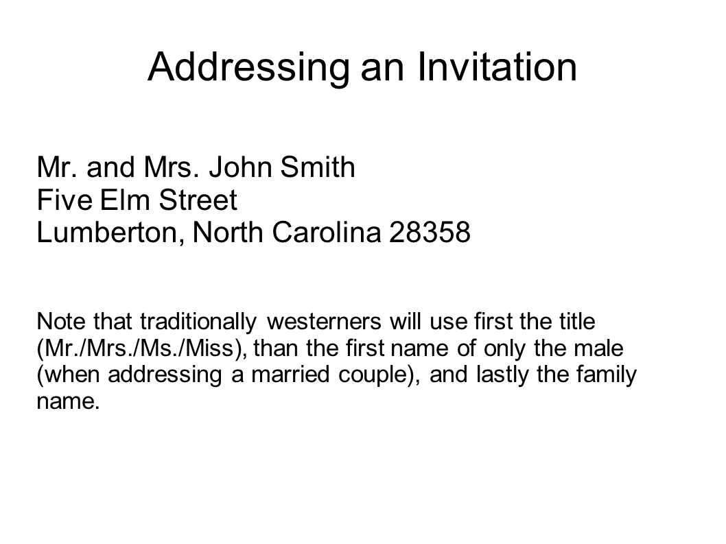 Addressing an Invitation Mr. and Mrs. John Smith Five Elm Street Lumberton, North Carolina 28358 Note that traditionally westerners will use first the