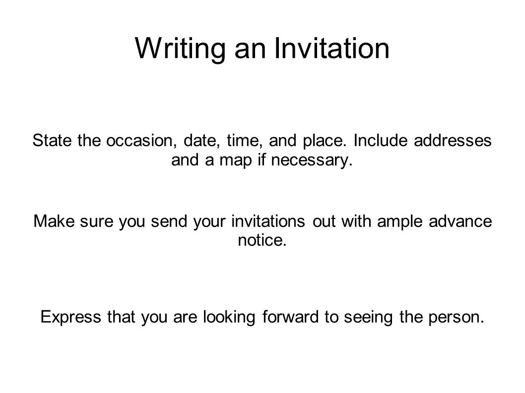 Writing an Invitation State the occasion, date, time, and place. Include addresses and a map if necessary. Make sure you send your invitations out wit