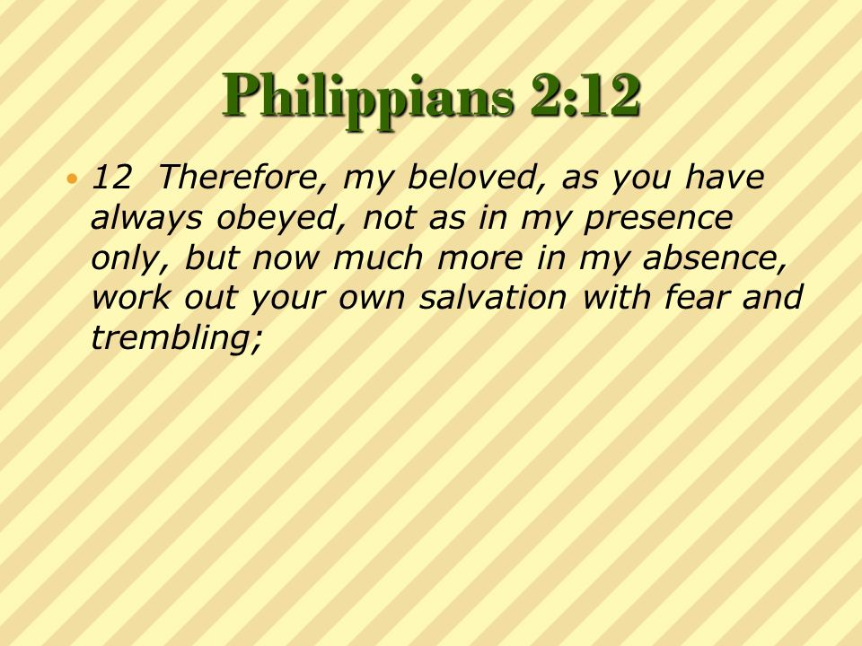 Philippians 2:12 12 Therefore, my beloved, as you have always obeyed, not as in my presence only, but now much more in my absence, work out your own salvation with fear and trembling;