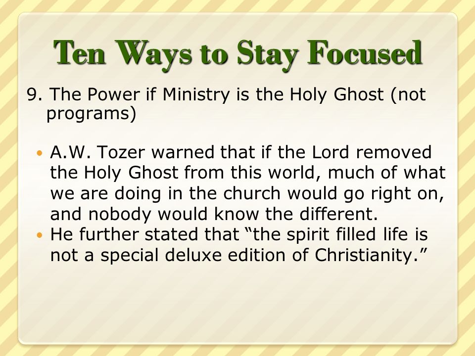 Ten Ways to Stay Focused 9. The Power if Ministry is the Holy Ghost (not programs) A.W.