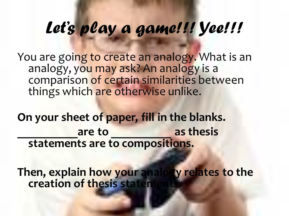 Lets play a game!!. Yee!!. You are going to create an analogy.