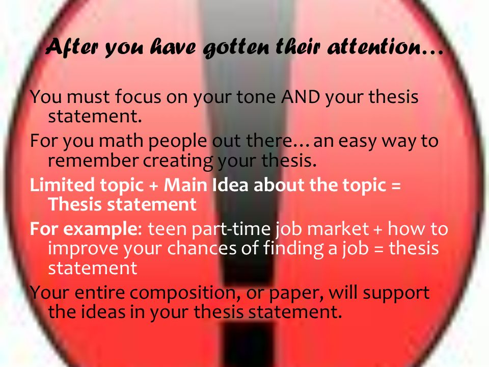 After you have gotten their attention… You must focus on your tone AND your thesis statement.