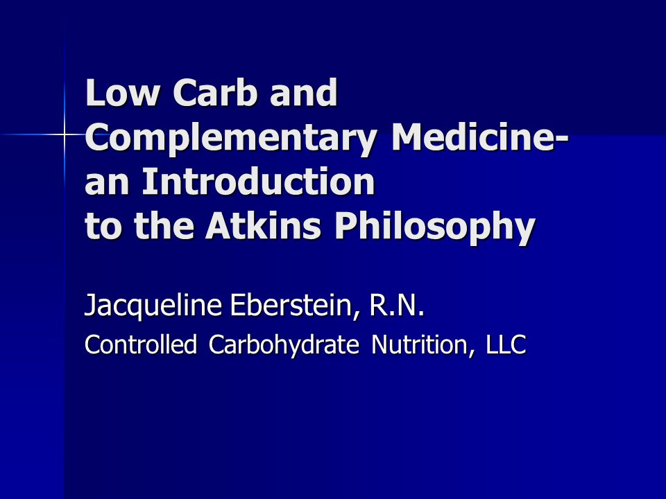 Low Carb and Complementary Medicine- an Introduction to the Atkins Philosophy Jacqueline Eberstein, R.N.