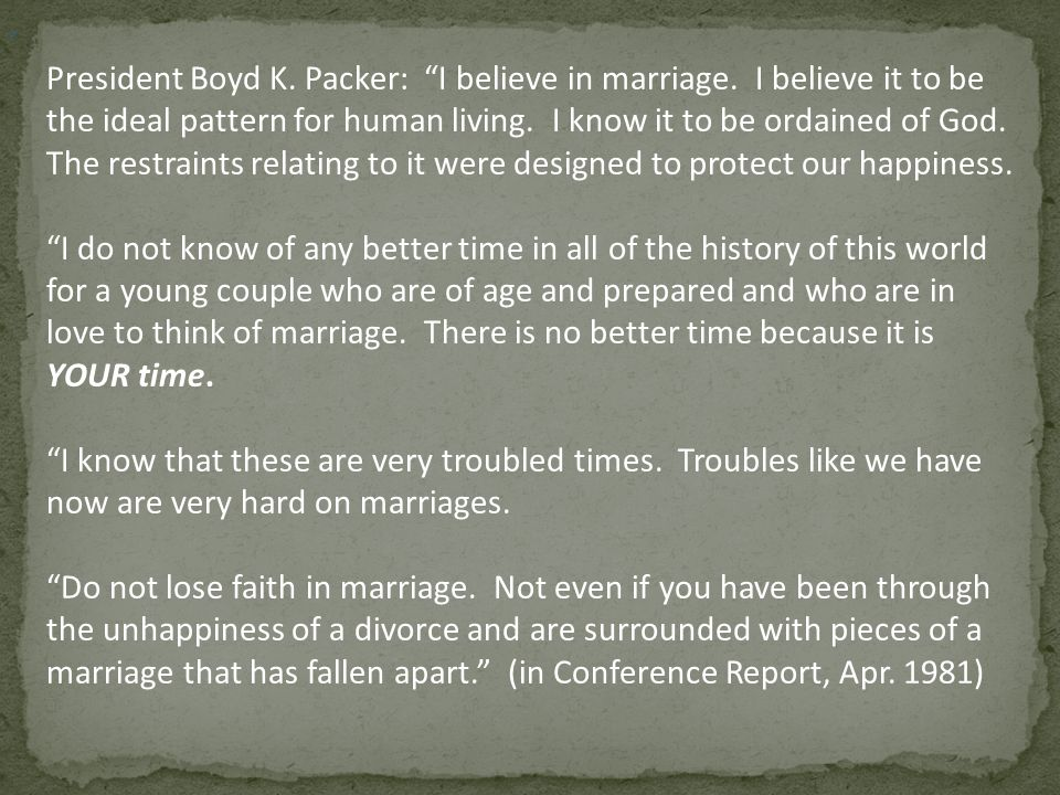 , President Boyd K. Packer: I believe in marriage. I believe it to be the ideal pattern for human living. I know it to be ordained of God. The restrai