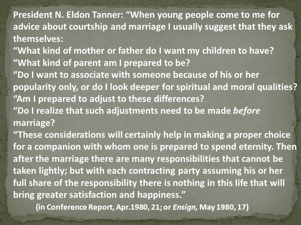 President N. Eldon Tanner: When young people come to me for advice about courtship and marriage I usually suggest that they ask themselves: What kind