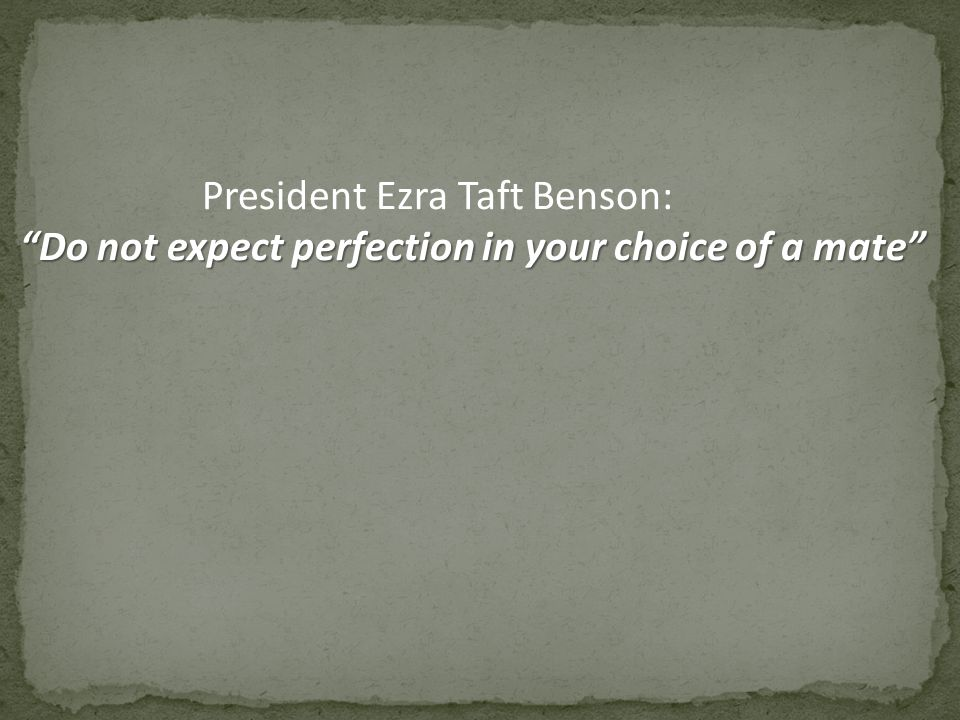 President Ezra Taft Benson: Do not expect perfection in your choice of a mate
