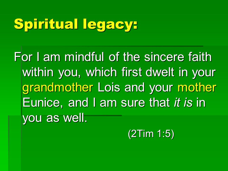 Spiritual legacy: For I am mindful of the sincere faith within you, which first dwelt in your grandmother Lois and your mother Eunice, and I am sure that it is in you as well.