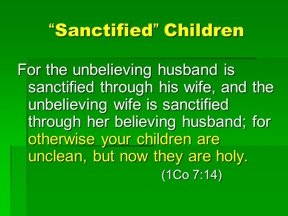 Sanctified Children Sanctified Children For the unbelieving husband is sanctified through his wife, and the unbelieving wife is sanctified through her believing husband; for otherwise your children are unclean, but now they are holy.