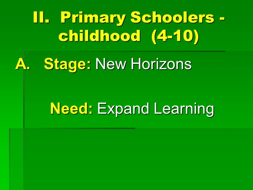II. Primary Schoolers - childhood (4-10) A. Stage: New Horizons Need: Expand Learning Need: Expand Learning