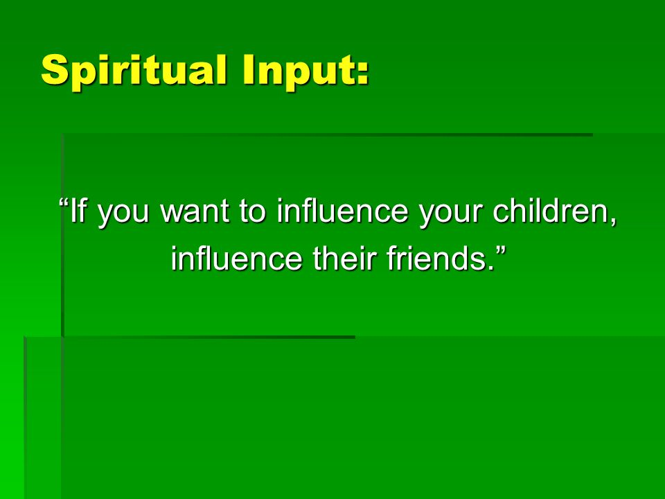 Spiritual Input: If you want to influence your children,If you want to influence your children, influence their friends.