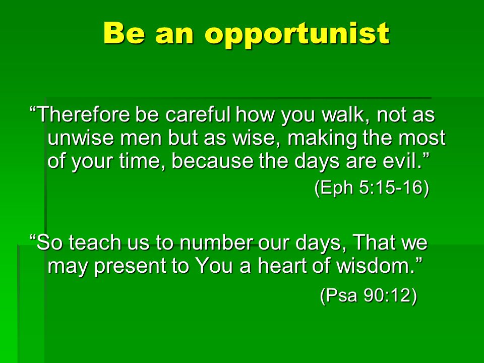 Be an opportunist Therefore be careful how you walk, not as unwise men but as wise, making the most of your time, because the days are evil.Therefore be careful how you walk, not as unwise men but as wise, making the most of your time, because the days are evil.