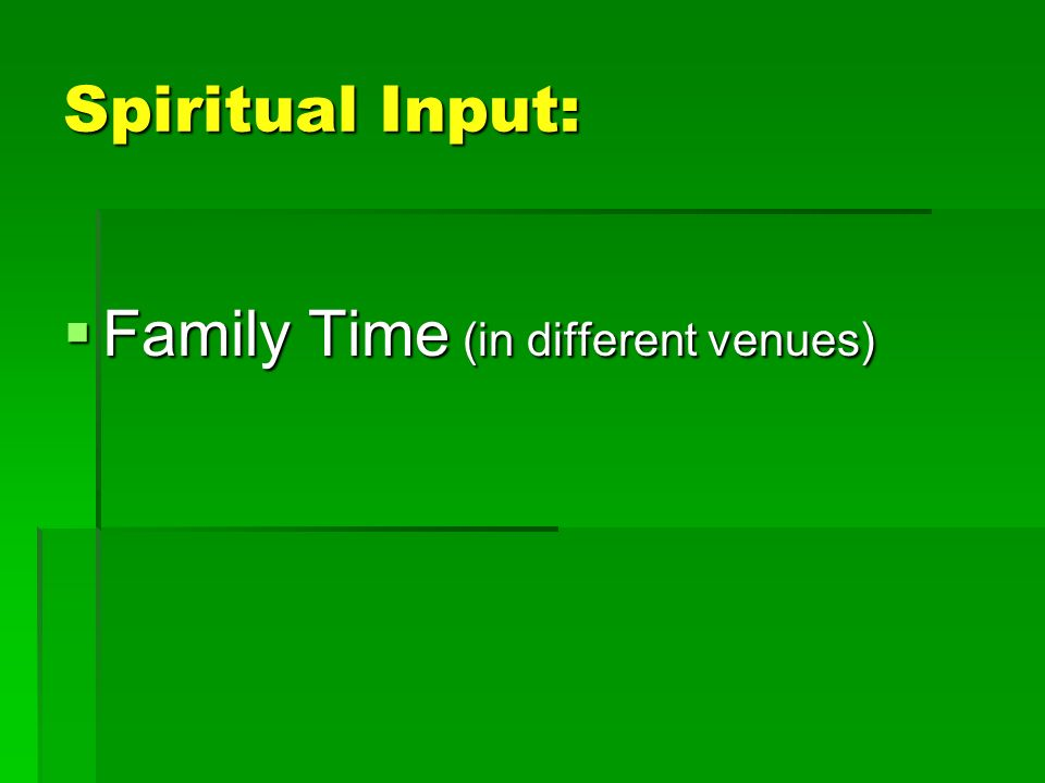 Spiritual Input: Family Time (in different venues) Family Time (in different venues)