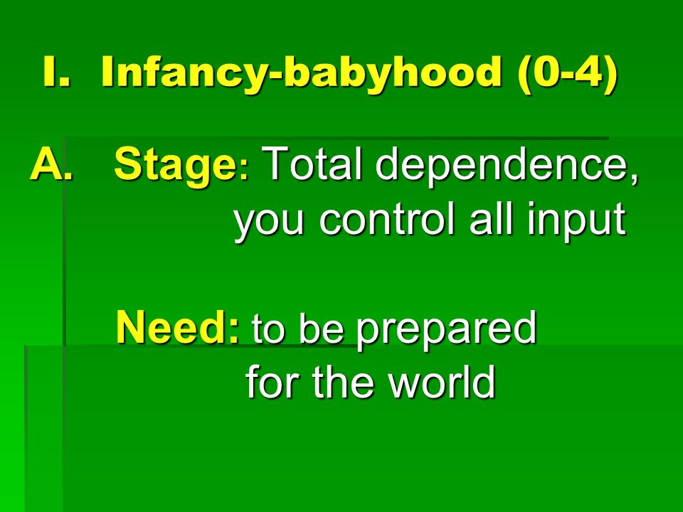 I. Infancy-babyhood (0-4) A. Stage : Total dependence, you control all input you control all input Need: to be prepared Need: to be prepared for the w