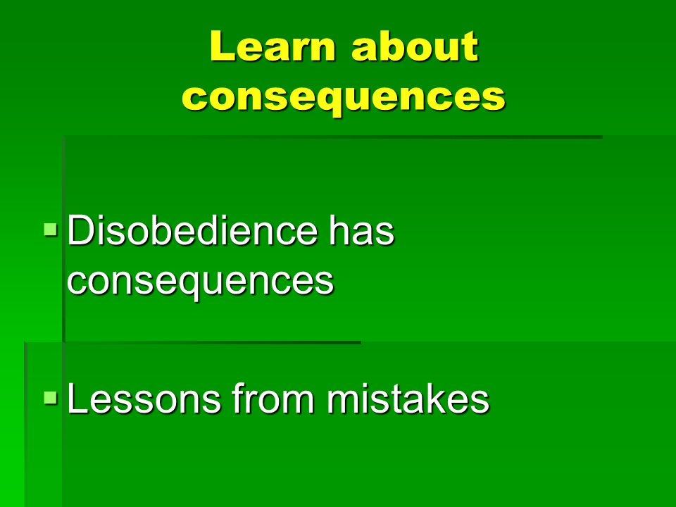Learn about consequences Disobedience has consequences Disobedience has consequences Lessons from mistakes Lessons from mistakes