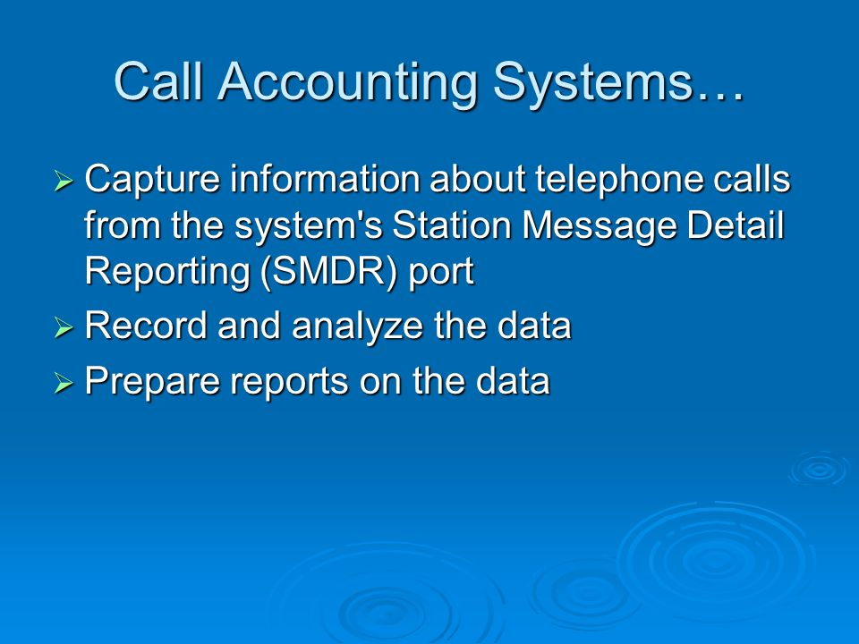 Call Accounting Systems… Capture information about telephone calls from the system s Station Message Detail Reporting (SMDR) port Capture information about telephone calls from the system s Station Message Detail Reporting (SMDR) port Record and analyze the data Record and analyze the data Prepare reports on the data Prepare reports on the data