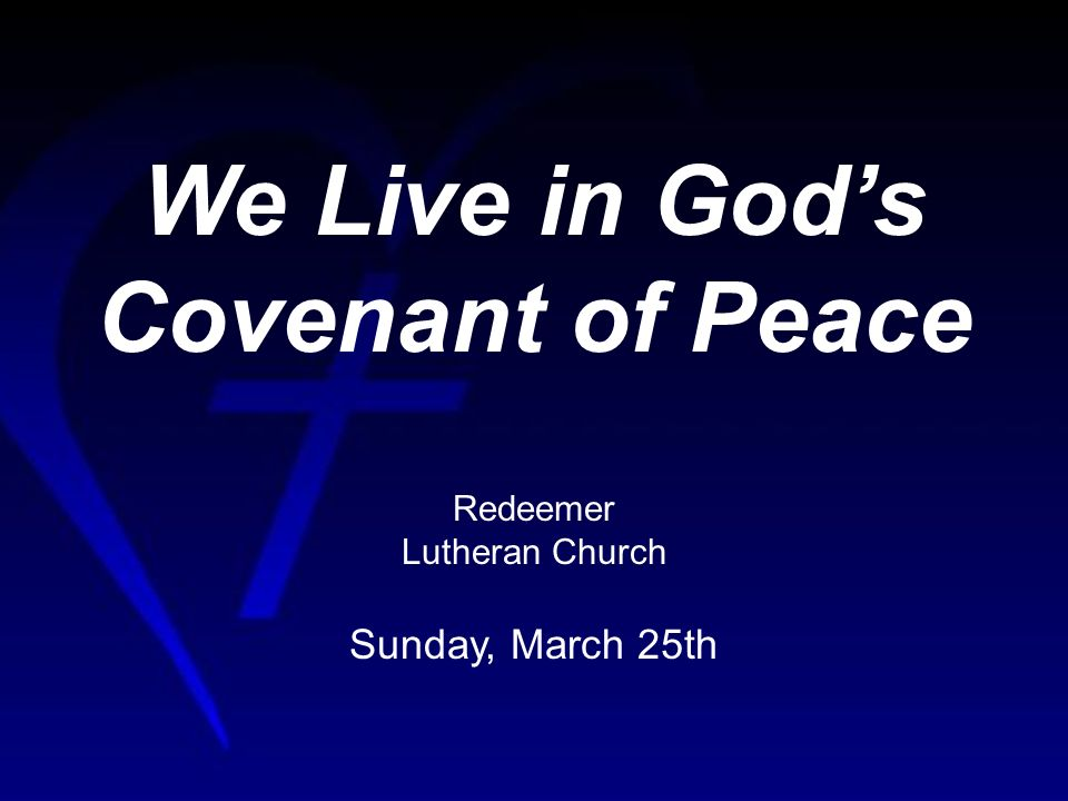 We Live in Gods Covenant of Peace Redeemer Lutheran Church Sunday, March 25th