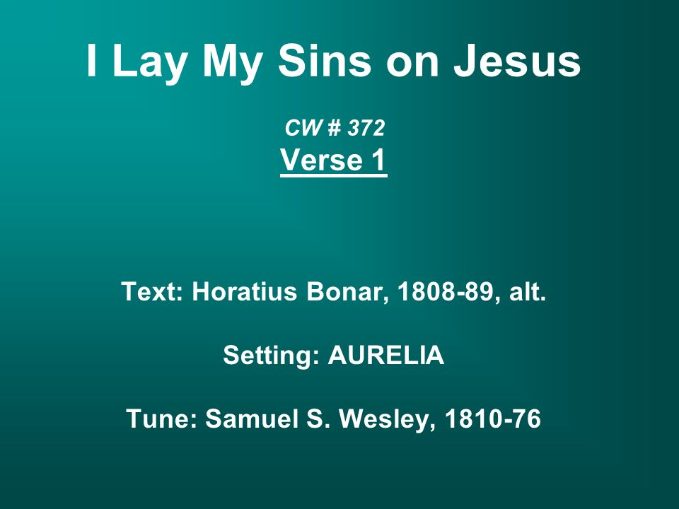 I Lay My Sins on Jesus CW # 372 Verse 1 Text: Horatius Bonar, , alt.