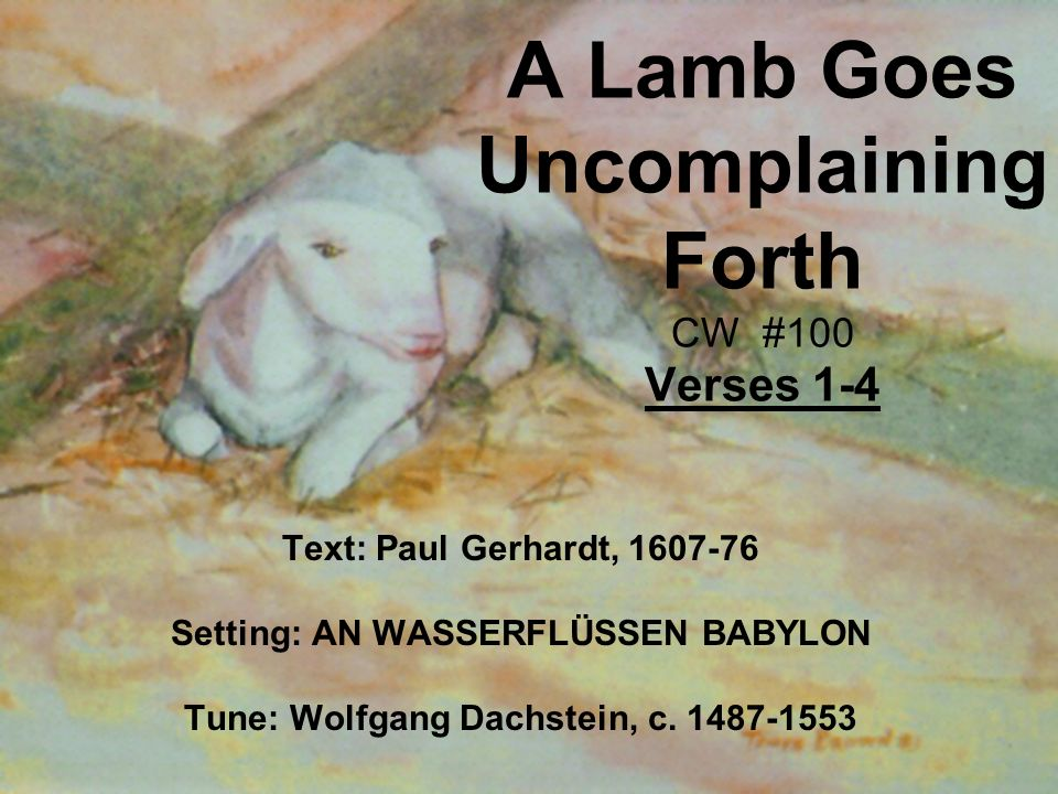 A Lamb Goes Uncomplaining Forth CW #100 Verses 1-4 Text: Paul Gerhardt, 1607-76 Setting: AN WASSERFLÜSSEN BABYLON Tune: Wolfgang Dachstein, c.