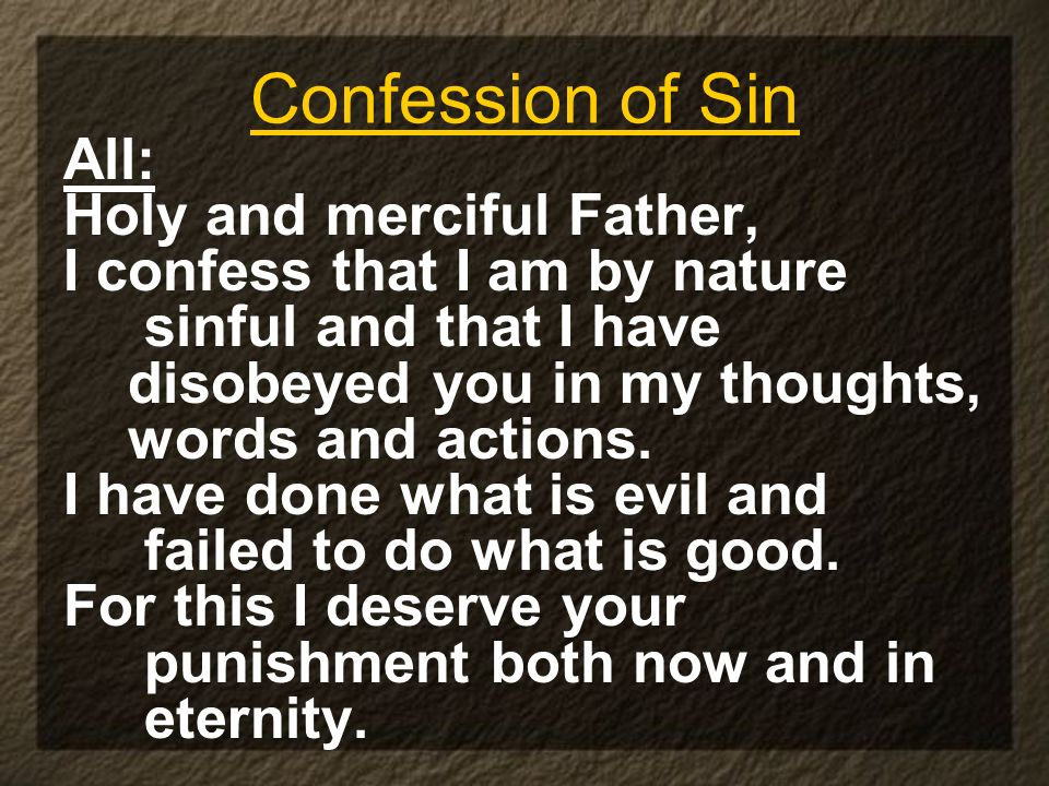 Confession of Sin All: Holy and merciful Father, I confess that I am by nature sinful and that I have disobeyed you in my thoughts, words and actions.