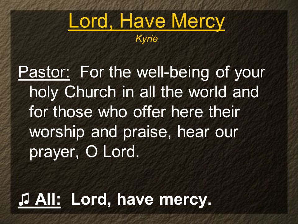Lord, Have Mercy Kyrie Pastor: For the well-being of your holy Church in all the world and for those who offer here their worship and praise, hear our prayer, O Lord.