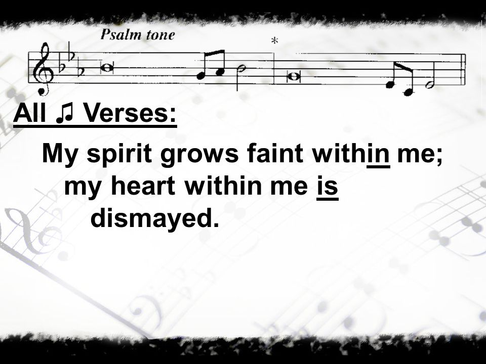 All Verses: My spirit grows faint within me; my heart within me is dismayed.