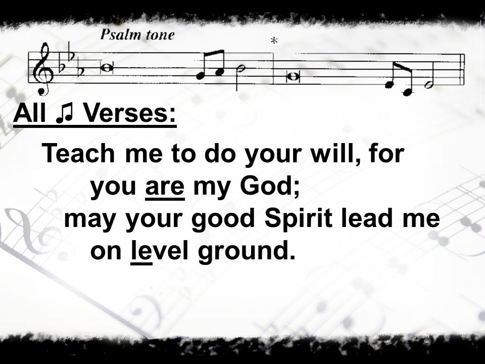 All Verses: Teach me to do your will, for you are my God; may your good Spirit lead me on level ground.