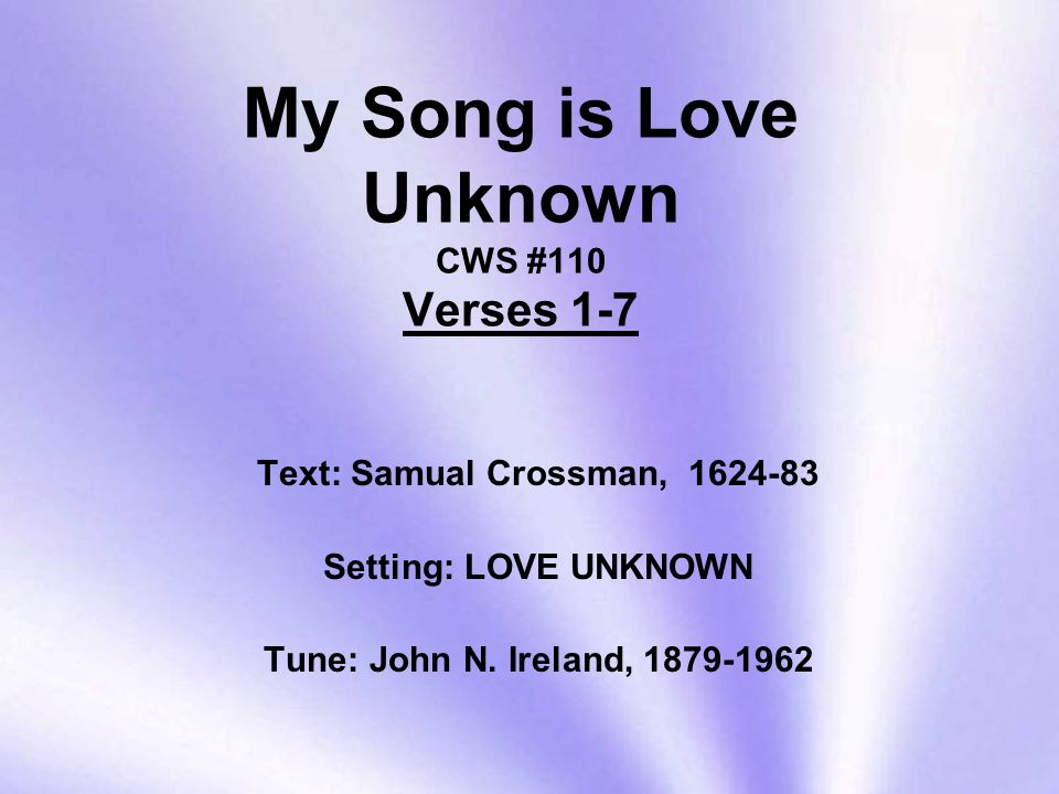 My Song is Love Unknown CWS #110 Verses 1-7 Text: Samual Crossman, Setting: LOVE UNKNOWN Tune: John N.