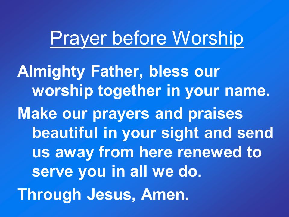 Prayer before Worship Almighty Father, bless our worship together in your name.