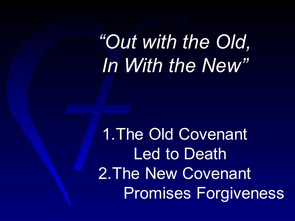 Out with the Old, In With the New 1.The Old Covenant Led to Death 2.The New Covenant Promises Forgiveness