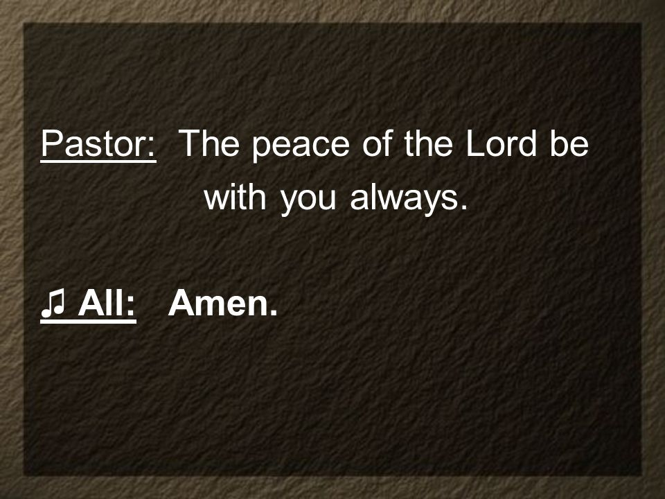 Pastor: The peace of the Lord be with you always. All: Amen.