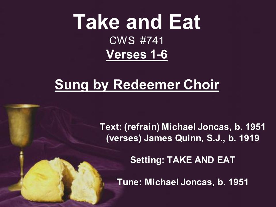 Take and Eat CWS #741 Verses 1-6 Sung by Redeemer Choir Text: (refrain) Michael Joncas, b.